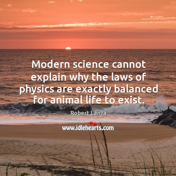 Modern science cannot explain why the laws of physics are exactly balanced Robert Lanza Picture Quote