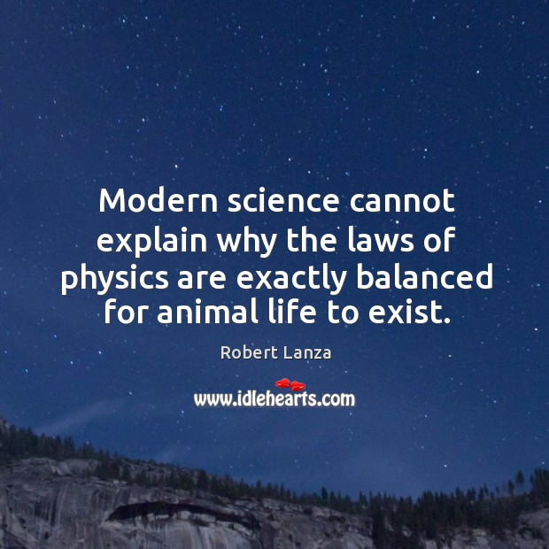 Modern science cannot explain why the laws of physics are exactly balanced for animal life to exist. Robert Lanza Picture Quote