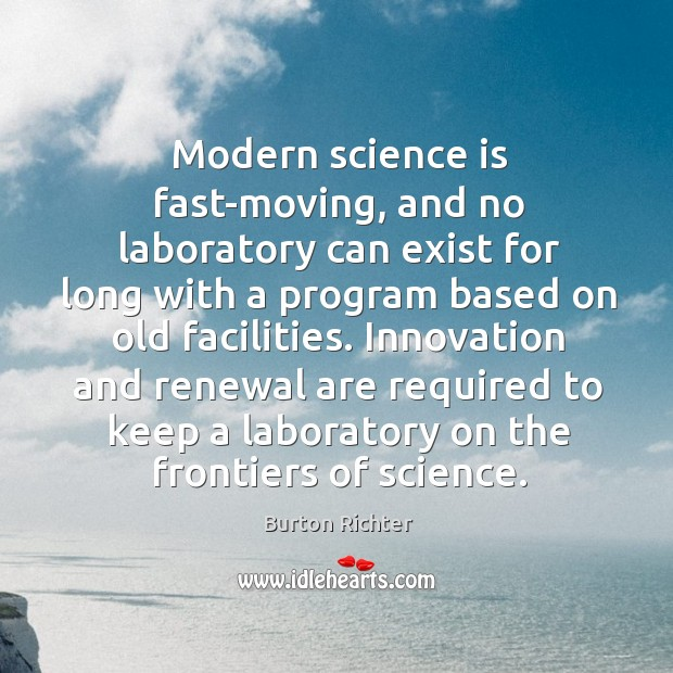 Modern science is fast-moving, and no laboratory can exist for long with a program based on old facilities. Burton Richter Picture Quote