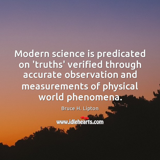 Modern science is predicated on 'truths' verified through accurate observation and measurements Bruce H. Lipton Picture Quote