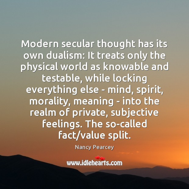 Modern secular thought has its own dualism: It treats only the physical Image