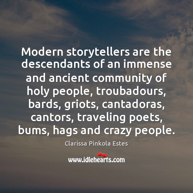 Modern storytellers are the descendants of an immense and ancient community of Clarissa Pinkola Estes Picture Quote