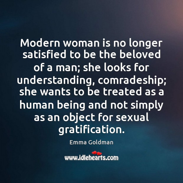 Modern woman is no longer satisfied to be the beloved of a Emma Goldman Picture Quote