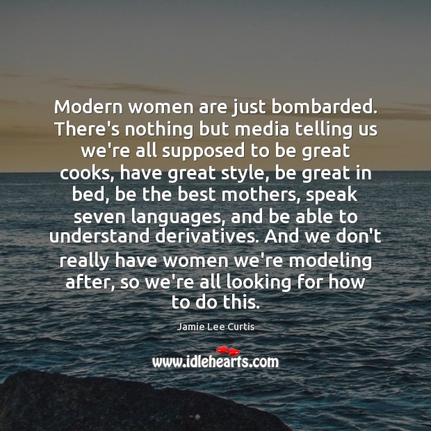 Image, Modern women are just bombarded. There's nothing but media telling us we're