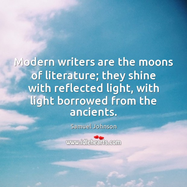 Image, Modern writers are the moons of literature; they shine with reflected light,