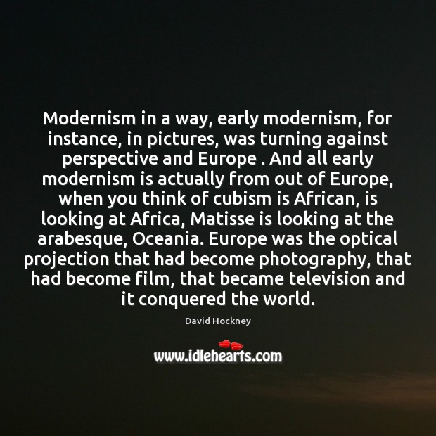 Modernism in a way, early modernism, for instance, in pictures, was turning David Hockney Picture Quote