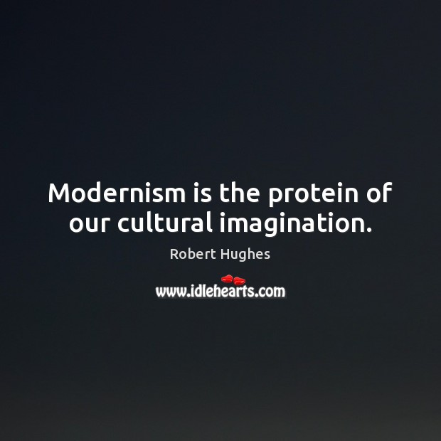Modernism is the protein of our cultural imagination. Image