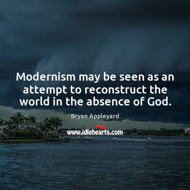Modernism may be seen as an attempt to reconstruct the world in the absence of God. Bryan Appleyard Picture Quote