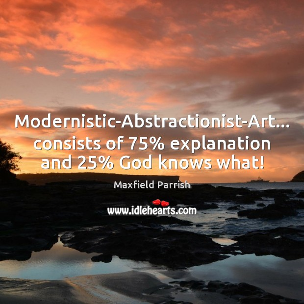 Image, Modernistic-Abstractionist-Art… consists of 75% explanation and 25% God knows what!