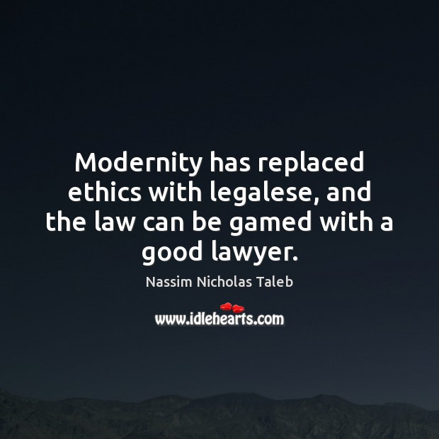 Modernity has replaced ethics with legalese, and the law can be gamed with a good lawyer. Nassim Nicholas Taleb Picture Quote