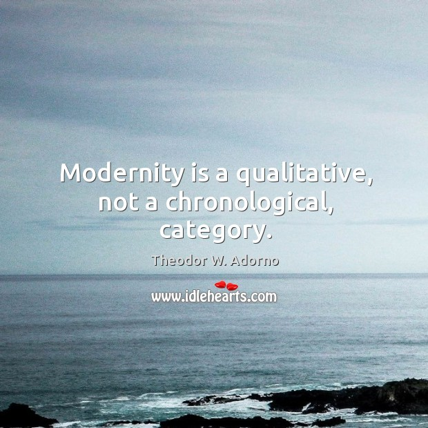 Modernity is a qualitative, not a chronological, category. Theodor W. Adorno Picture Quote