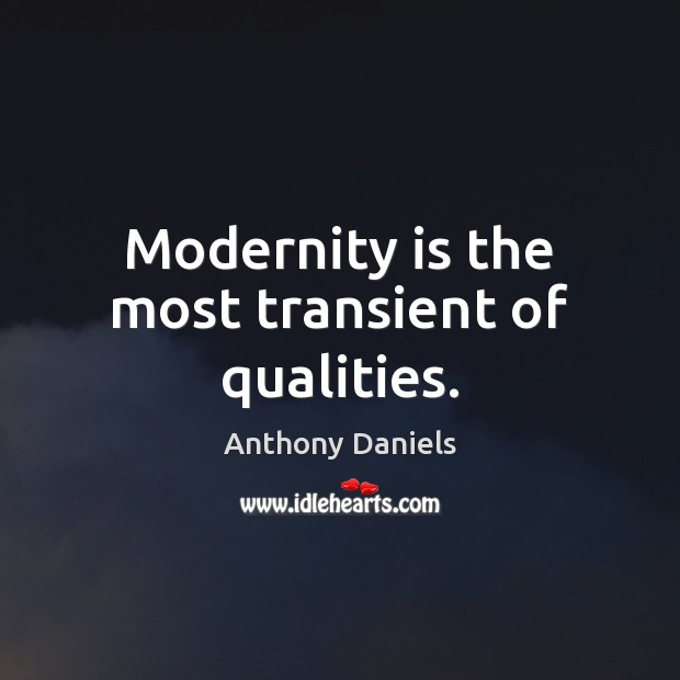 Modernity is the most transient of qualities. Anthony Daniels Picture Quote