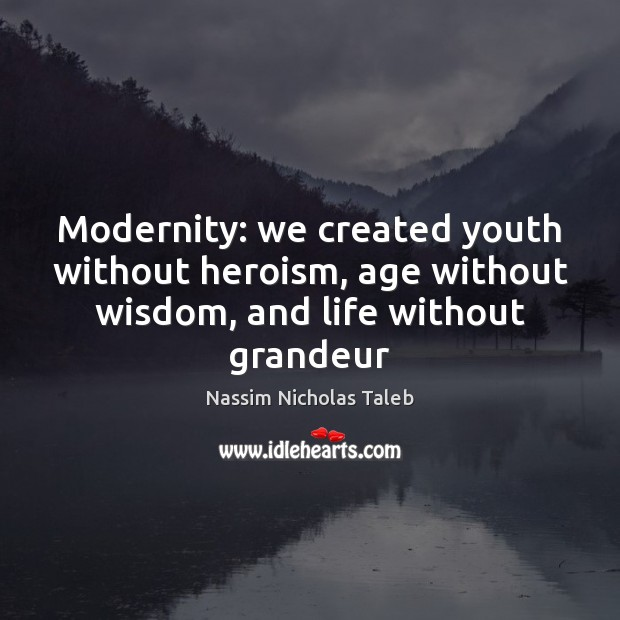 Modernity: we created youth without heroism, age without wisdom, and life without grandeur Nassim Nicholas Taleb Picture Quote