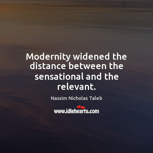 Modernity widened the distance between the sensational and the relevant. Image