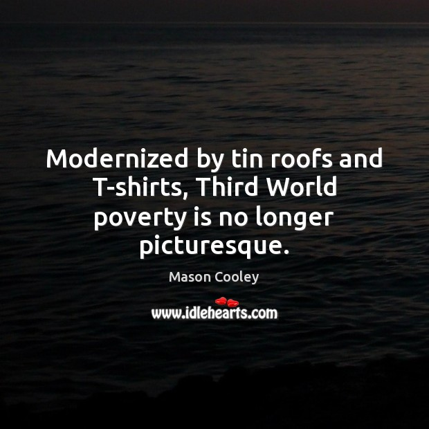 Modernized by tin roofs and T-shirts, Third World poverty is no longer picturesque. Poverty Quotes Image