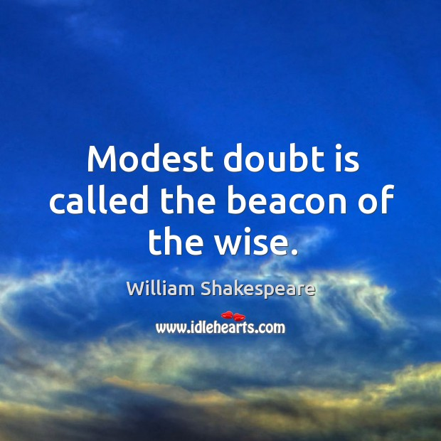 Modest doubt is called the beacon of the wise. Image