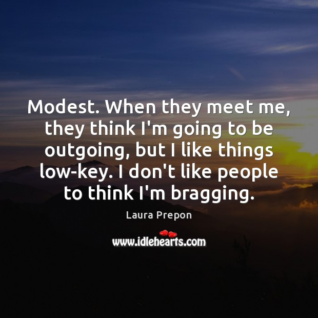 Modest. When they meet me, they think I'm going to be outgoing, Laura Prepon Picture Quote