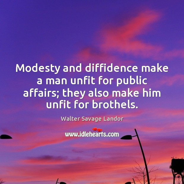 Modesty and diffidence make a man unfit for public affairs; they also Walter Savage Landor Picture Quote