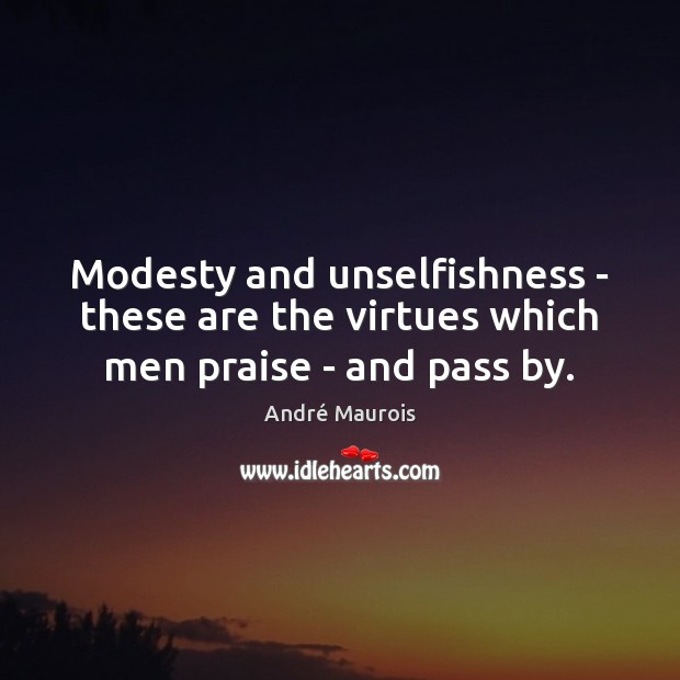 Image, Modesty and unselfishness – these are the virtues which men praise – and pass by.