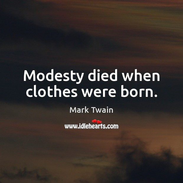 Modesty died when clothes were born. Image