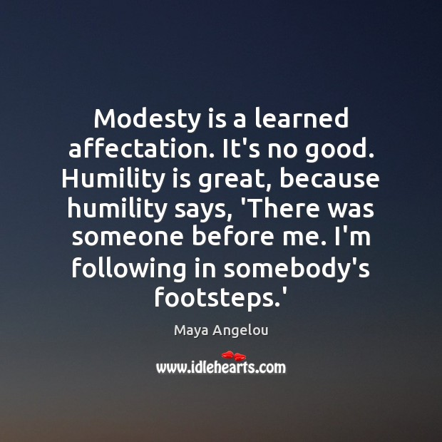 Image, Modesty is a learned affectation. It's no good. Humility is great, because