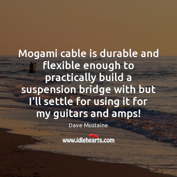 Mogami cable is durable and flexible enough to practically build a suspension Dave Mustaine Picture Quote