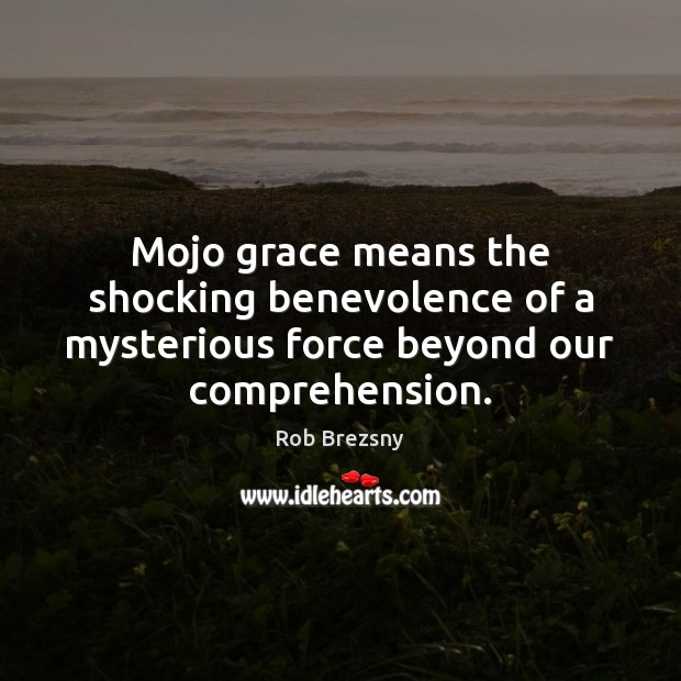 Mojo grace means the shocking benevolence of a mysterious force beyond our comprehension. Rob Brezsny Picture Quote