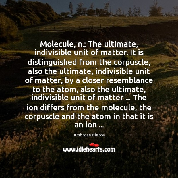 Image, Molecule, n.: The ultimate, indivisible unit of matter. It is distinguished from