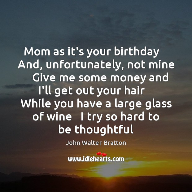 Mom as it's your birthday    And, unfortunately, not mine    Give me some John Walter Bratton Picture Quote
