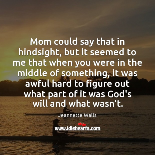 Mom could say that in hindsight, but it seemed to me that Jeannette Walls Picture Quote
