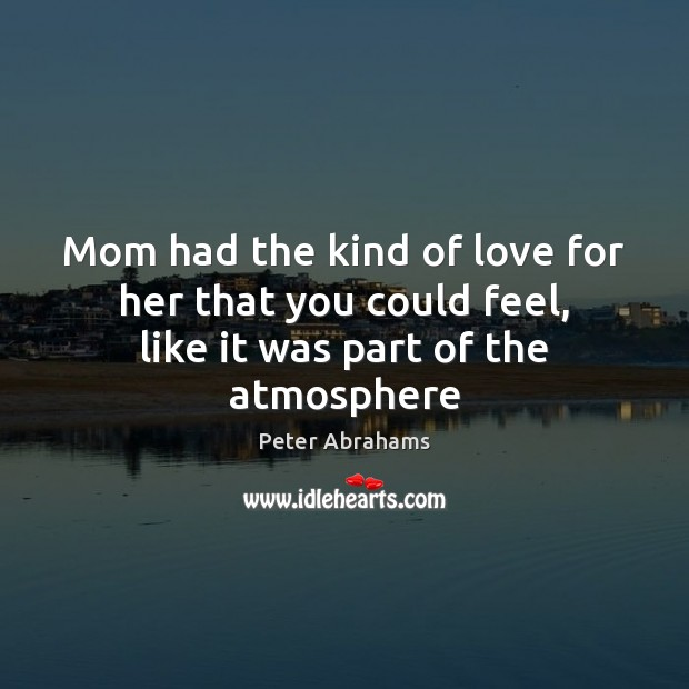 Image, Mom had the kind of love for her that you could feel, like it was part of the atmosphere
