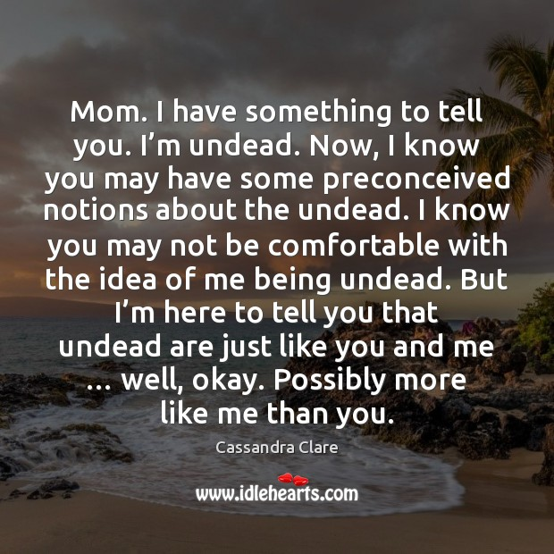 Mom. I have something to tell you. I'm undead. Now, I Cassandra Clare Picture Quote
