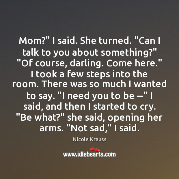 """Mom?"""" I said. She turned. """"Can I talk to you about something?"""" """" Nicole Krauss Picture Quote"""