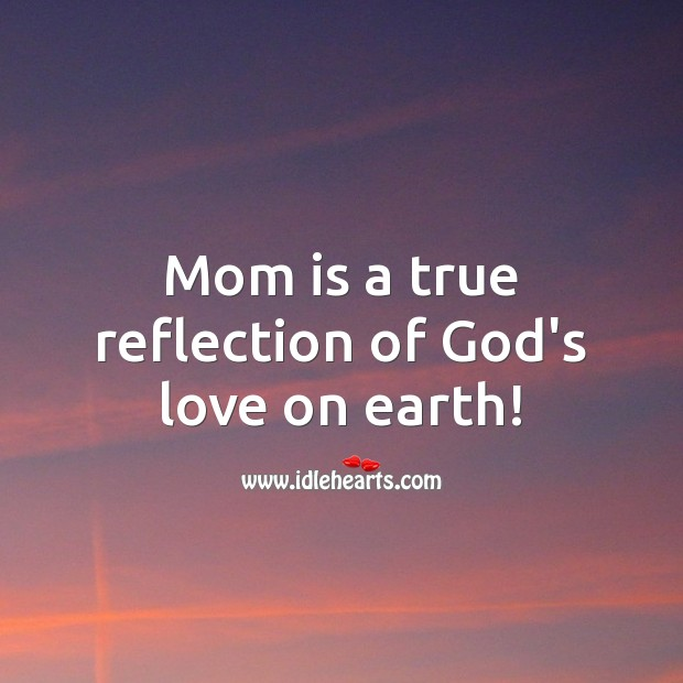 Mom is a true reflection of God's love on earth! Mom Quotes Image