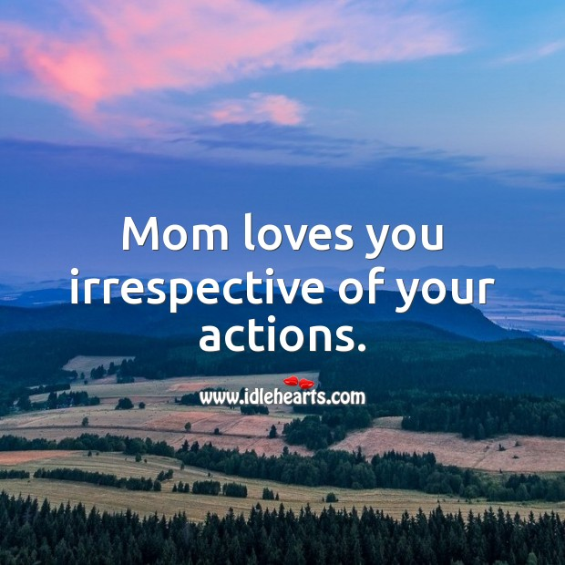 Mom loves you irrespective of your actions. Mother Quotes Image