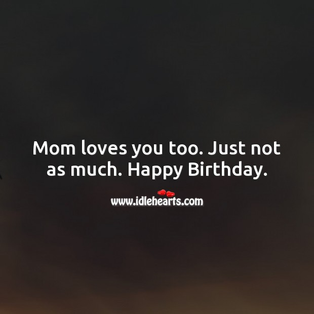 Mom loves you too. Just not as much. Image