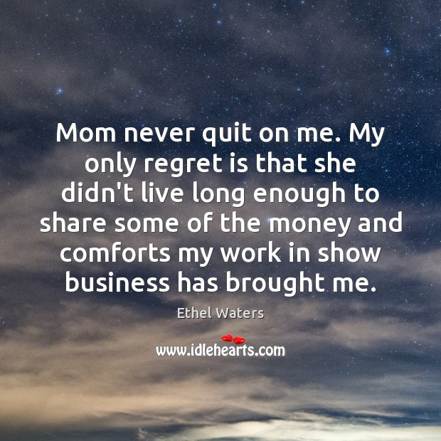 Mom never quit on me. My only regret is that she didn't Regret Quotes Image