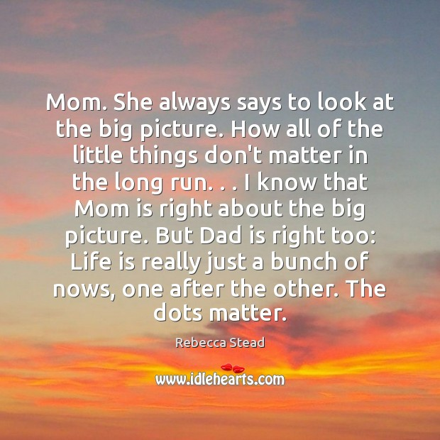 Mom. She always says to look at the big picture. How all Dad Quotes Image