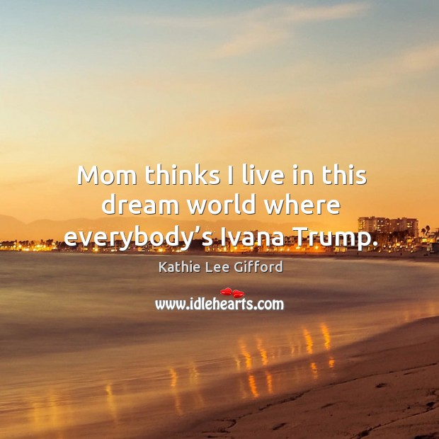 Mom thinks I live in this dream world where everybody's ivana trump. Kathie Lee Gifford Picture Quote