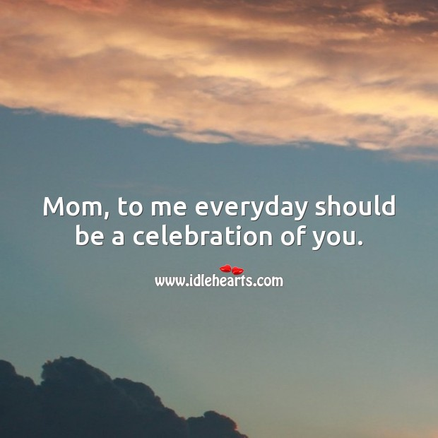 Mom, to me everyday should be a celebration of you. Mother's Day Messages Image