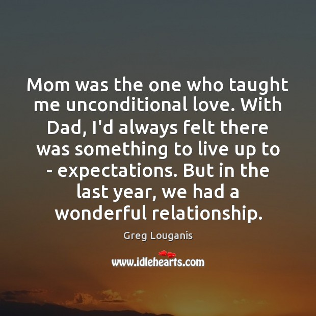 Mom was the one who taught me unconditional love. With Dad, I'd Unconditional Love Quotes Image