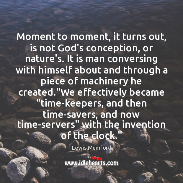 Lewis Mumford Picture Quote image saying: Moment to moment, it turns out, is not God's conception, or nature's.
