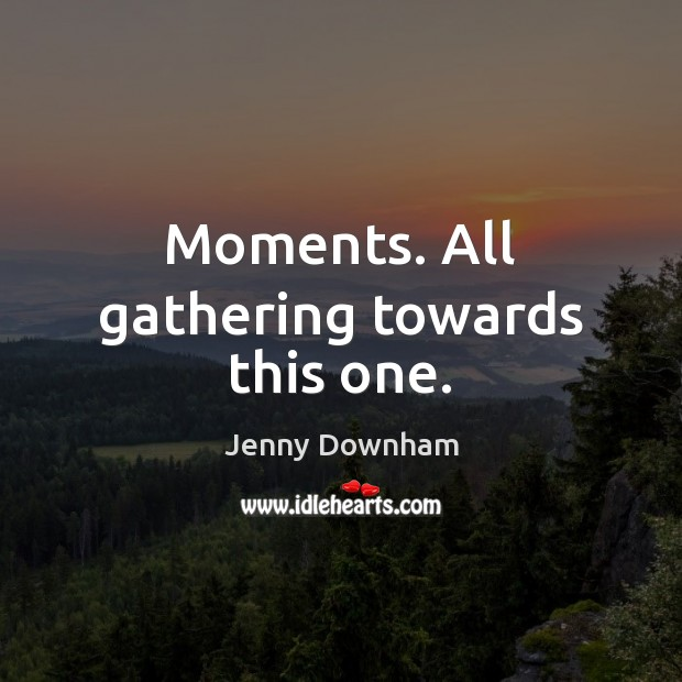 Moments. All gathering towards this one. Jenny Downham Picture Quote