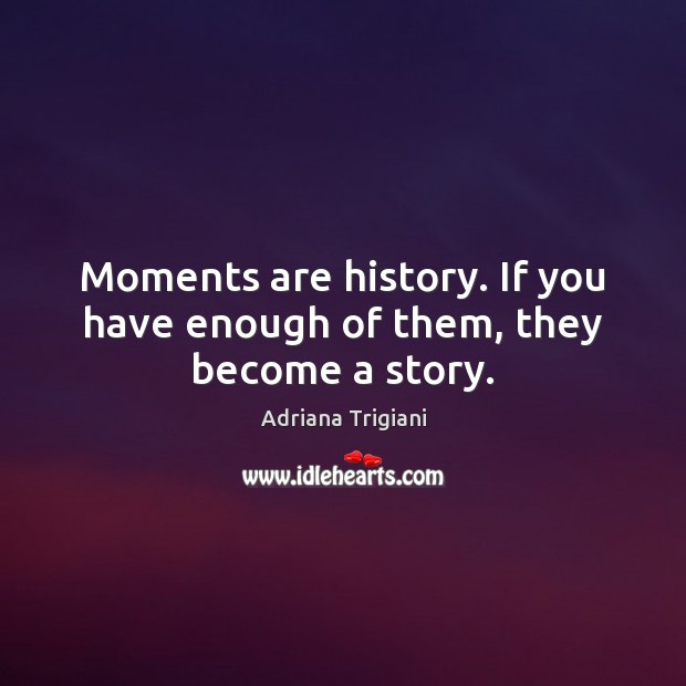 Moments are history. If you have enough of them, they become a story. Adriana Trigiani Picture Quote