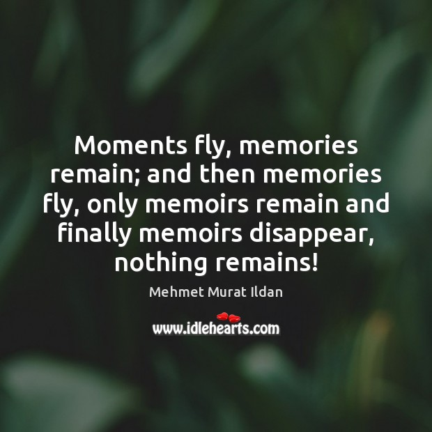 Image, Moments fly, memories remain; and then memories fly, only memoirs remain and