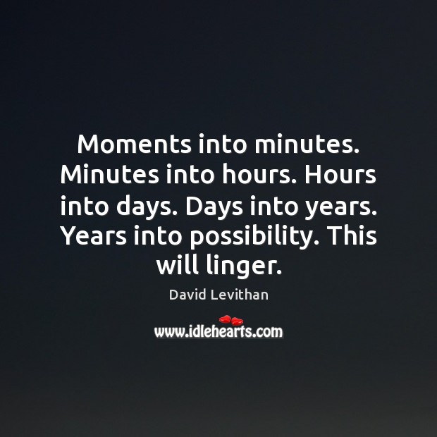 Moments into minutes. Minutes into hours. Hours into days. Days into years. Image