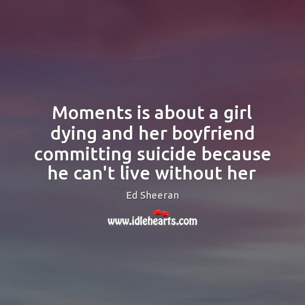 Moments is about a girl dying and her boyfriend committing suicide because Image