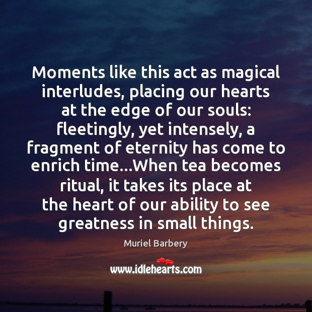 Moments like this act as magical interludes, placing our hearts at the Muriel Barbery Picture Quote
