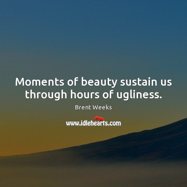 Image, Moments of beauty sustain us through hours of ugliness.