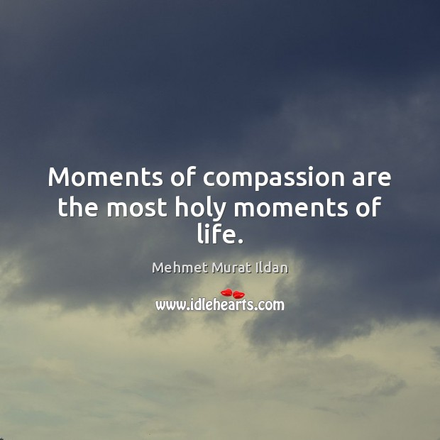 Image, Moments of compassion are the most holy moments of life.